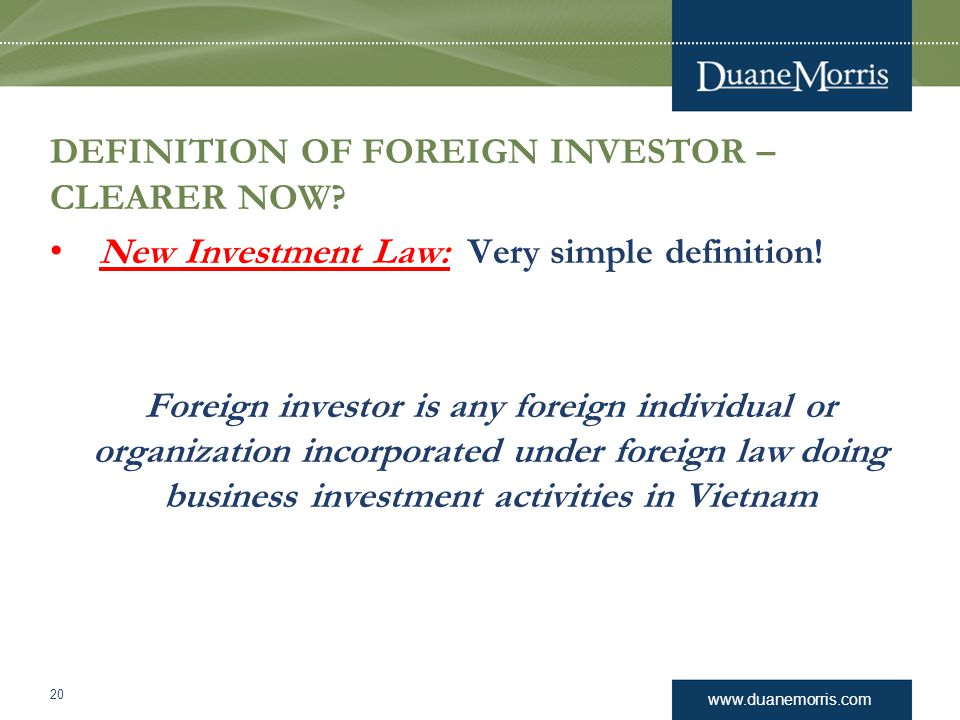 www.duanemorris.com DEFINITION OF FOREIGN INVESTOR – CLEARER NOW? New Investment Law: Very simple definition! Foreign investor is any foreign individu