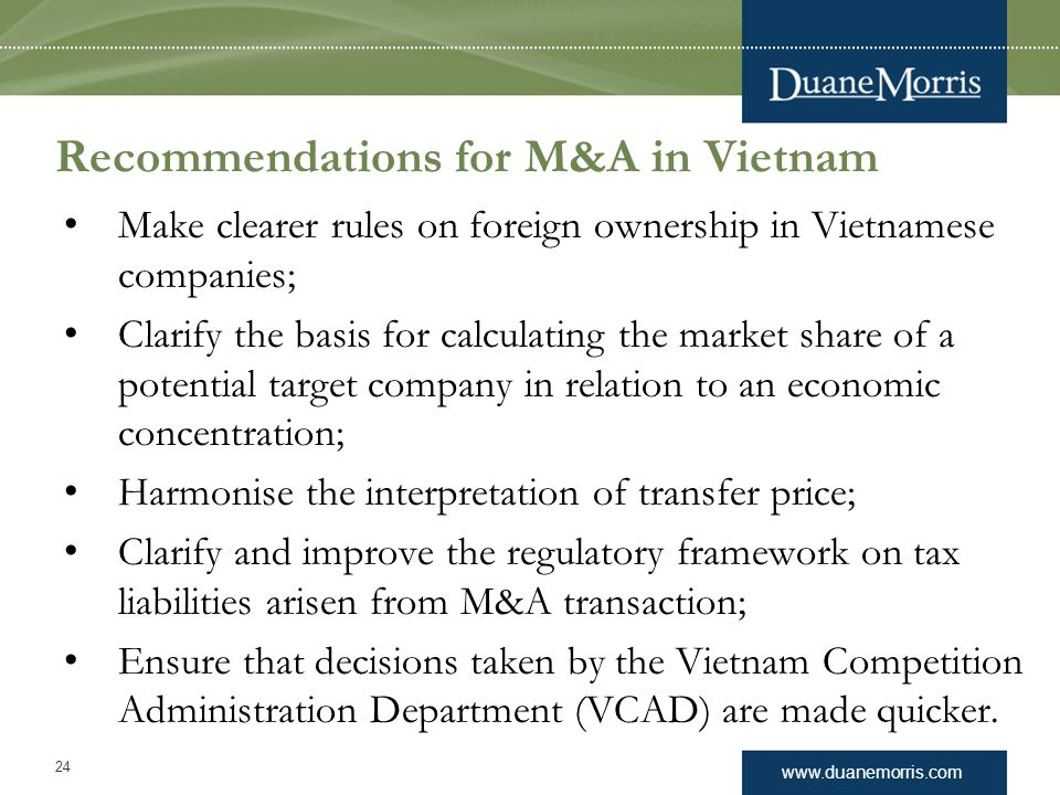 www.duanemorris.com Recommendations for M&A in Vietnam Make clearer rules on foreign ownership in Vietnamese companies; Clarify the basis for calculat