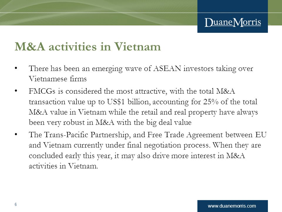 www.duanemorris.com M&A activities in Vietnam There has been an emerging wave of ASEAN investors taking over Vietnamese firms FMCGs is considered the