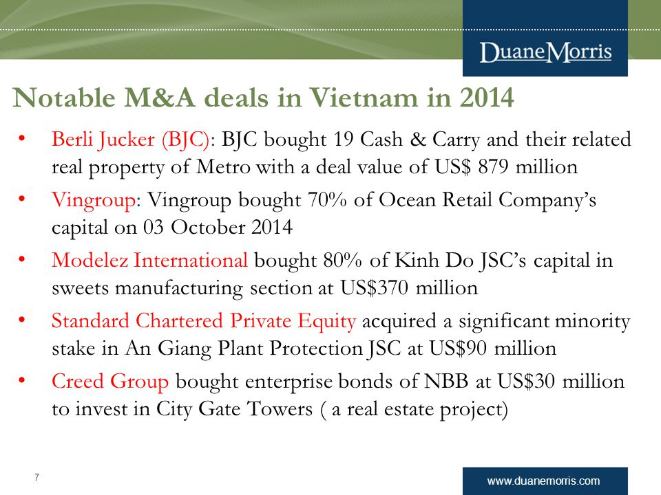 www.duanemorris.com Notable M&A deals in Vietnam in 2014 Berli Jucker (BJC): BJC bought 19 Cash & Carry and their related real property of Metro with a deal value of US$ 879 million Vingroup: Vingroup bought 70% of Ocean Retail Company's capital on 03 October 2014 Modelez International bought 80% of Kinh Do JSC's capital in sweets manufacturing section at US$370 million Standard Chartered Private Equity acquired a significant minority stake in An Giang Plant Protection JSC at US$90 million Creed Group bought enterprise bonds of NBB at US$30 million to invest in City Gate Towers ( a real estate project) 7