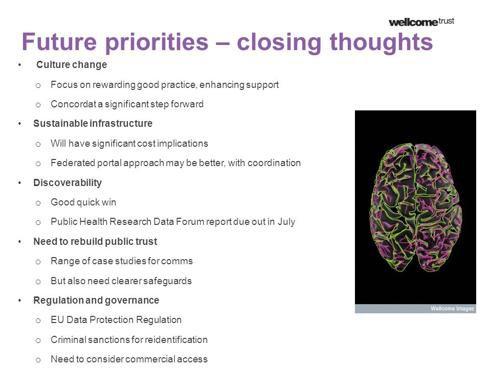 Future priorities – closing thoughts Culture change o Focus on rewarding good practice, enhancing support o Concordat a significant step forward Sustainable infrastructure o Will have significant cost implications o Federated portal approach may be better, with coordination Discoverability o Good quick win o Public Health Research Data Forum report due out in July Need to rebuild public trust o Range of case studies for comms o But also need clearer safeguards Regulation and governance o EU Data Protection Regulation o Criminal sanctions for reidentification o Need to consider commercial access