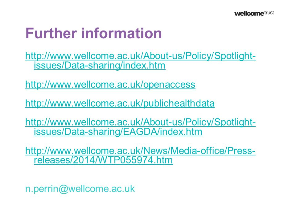 Further information http://www.wellcome.ac.uk/About-us/Policy/Spotlight- issues/Data-sharing/index.htm http://www.wellcome.ac.uk/openaccess http://www.wellcome.ac.uk/publichealthdata http://www.wellcome.ac.uk/About-us/Policy/Spotlight- issues/Data-sharing/EAGDA/index.htm http://www.wellcome.ac.uk/News/Media-office/Press- releases/2014/WTP055974.htm n.perrin@wellcome.ac.uk