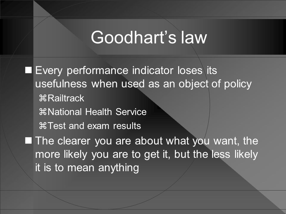 Goodhart's law Every performance indicator loses its usefulness when used as an object of policy  Railtrack  National Health Service  Test and exam results The clearer you are about what you want, the more likely you are to get it, but the less likely it is to mean anything