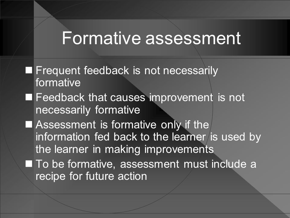 Formative assessment Frequent feedback is not necessarily formative Feedback that causes improvement is not necessarily formative Assessment is format