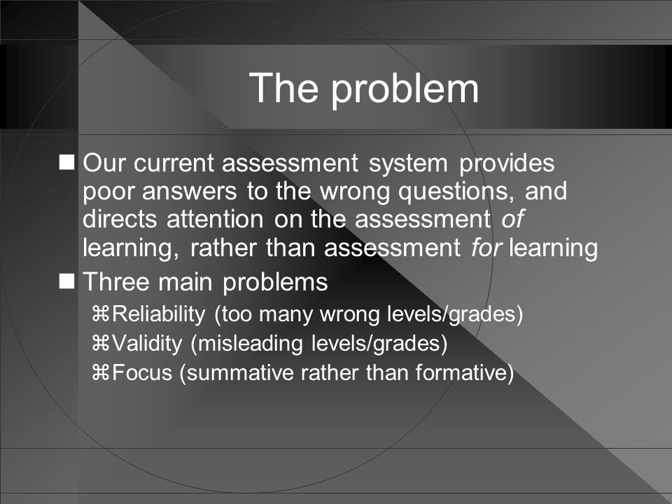 The problem Our current assessment system provides poor answers to the wrong questions, and directs attention on the assessment of learning, rather th