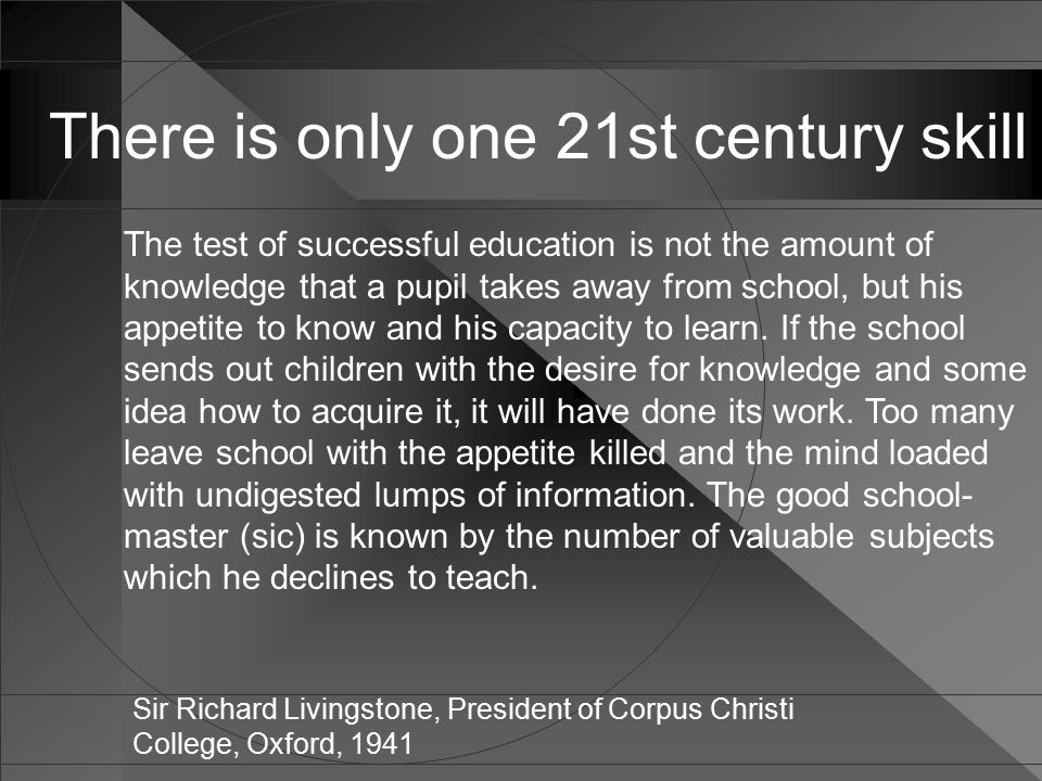 There is only one 21st century skill The test of successful education is not the amount of knowledge that a pupil takes away from school, but his appetite to know and his capacity to learn.