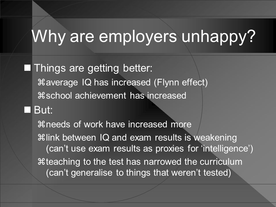 Why are employers unhappy? Things are getting better:  average IQ has increased (Flynn effect)  school achievement has increased But:  needs of wor
