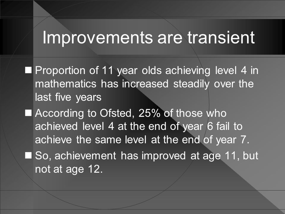 Improvements are transient Proportion of 11 year olds achieving level 4 in mathematics has increased steadily over the last five years According to Ofsted, 25% of those who achieved level 4 at the end of year 6 fail to achieve the same level at the end of year 7.