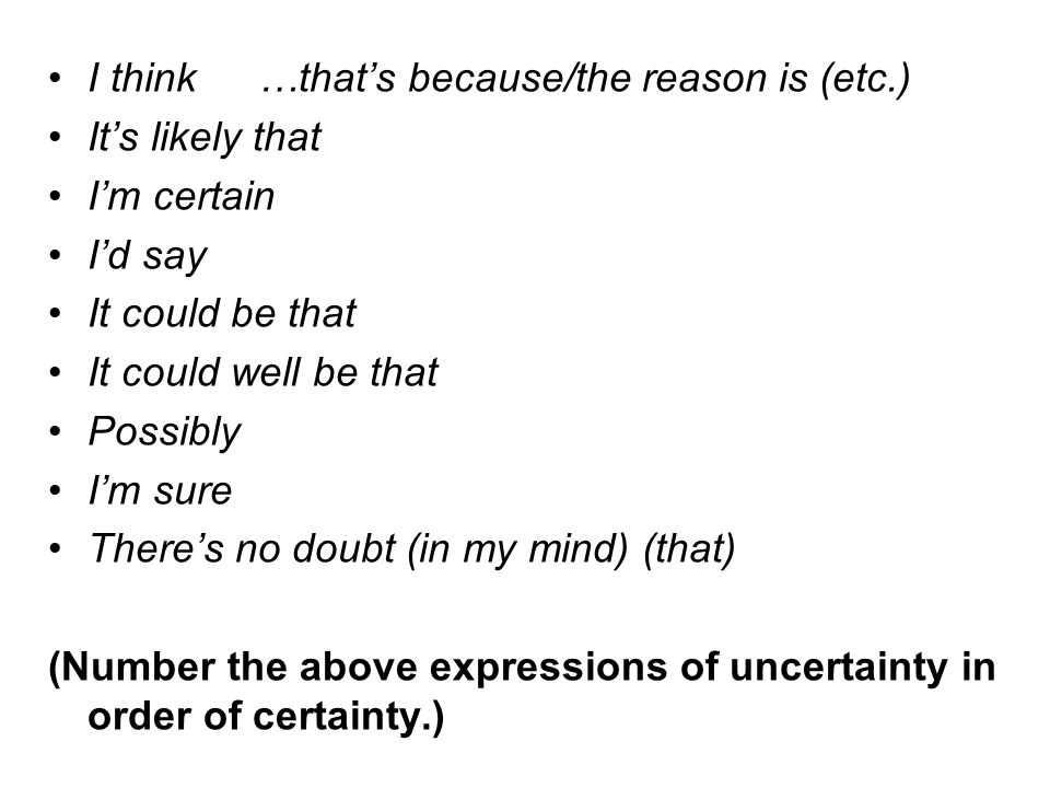 I think…that's because/the reason is (etc.) It's likely that I'm certain I'd say It could be that It could well be that Possibly I'm sure There's no doubt (in my mind) (that) (Number the above expressions of uncertainty in order of certainty.)