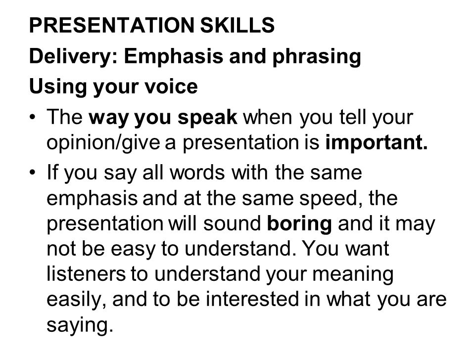 PRESENTATION SKILLS Delivery: Emphasis and phrasing Using your voice The way you speak when you tell your opinion/give a presentation is important.