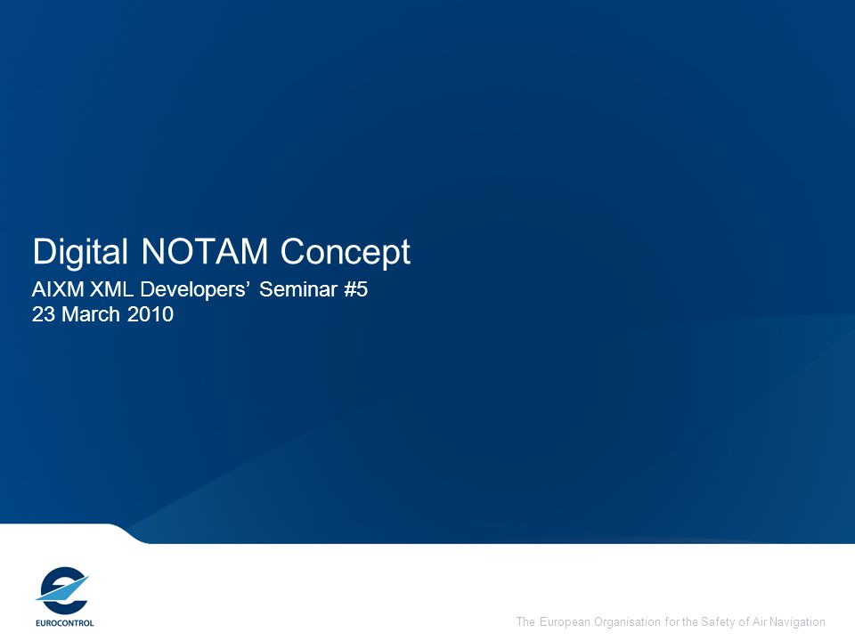 The European Organisation for the Safety of Air Navigation Digital NOTAM Concept AIXM XML Developers' Seminar #5 23 March 2010