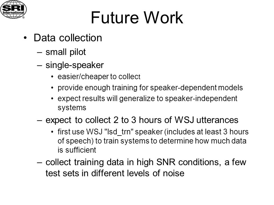 Future Work Data collection –small pilot –single-speaker easier/cheaper to collec t provide enough training for speaker-dependent models expect results will generalize to speaker-independent systems –expect to collect 2 to 3 hours of WSJ utterances first use WSJ lsd_trn speaker (includes at least 3 hours of speech) to train systems to determine how much data is sufficient –collect training data in high SNR conditions, a few test sets in different levels of noise