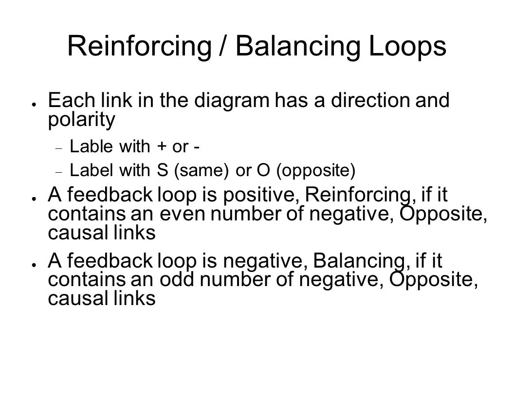 Reinforcing / Balancing Loops ● Each link in the diagram has a direction and polarity  Lable with + or -  Label with S (same) or O (opposite) ● A fe