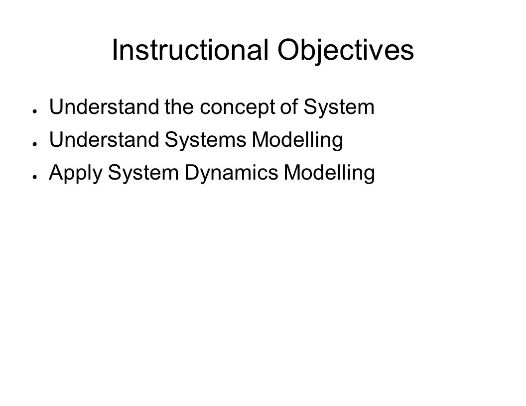 Instructional Objectives ● Understand the concept of System ● Understand Systems Modelling ● Apply System Dynamics Modelling