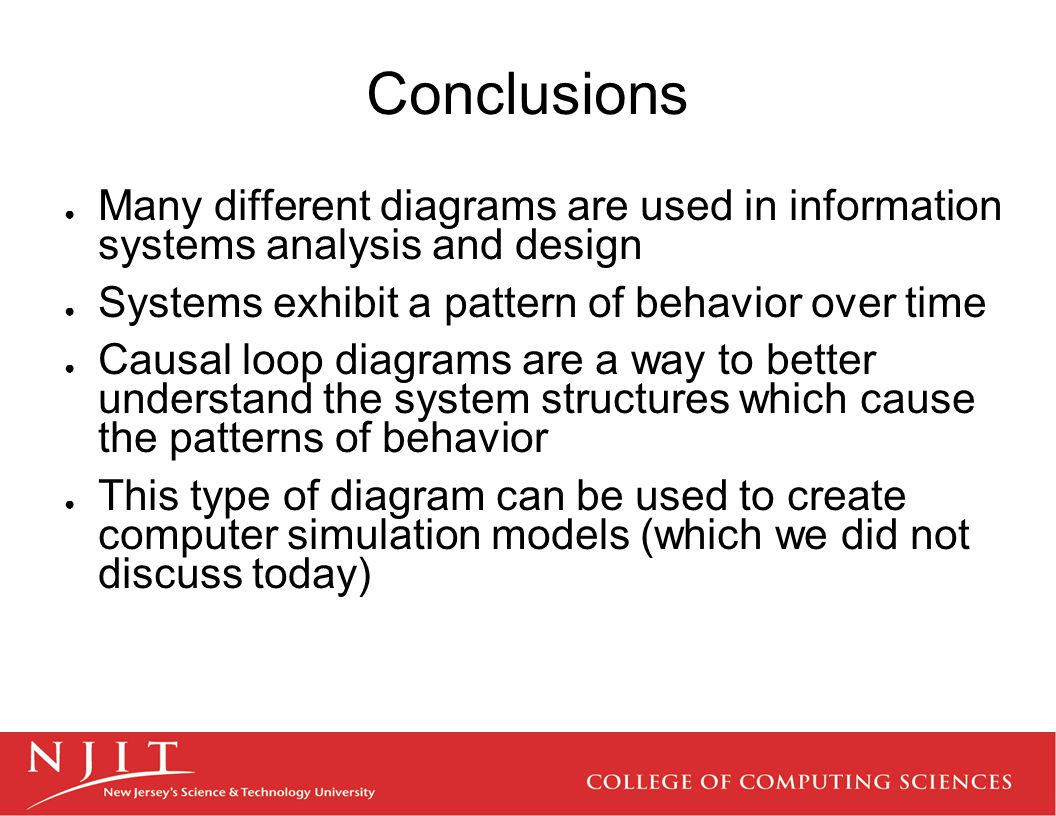 Conclusions ● Many different diagrams are used in information systems analysis and design ● Systems exhibit a pattern of behavior over time ● Causal l