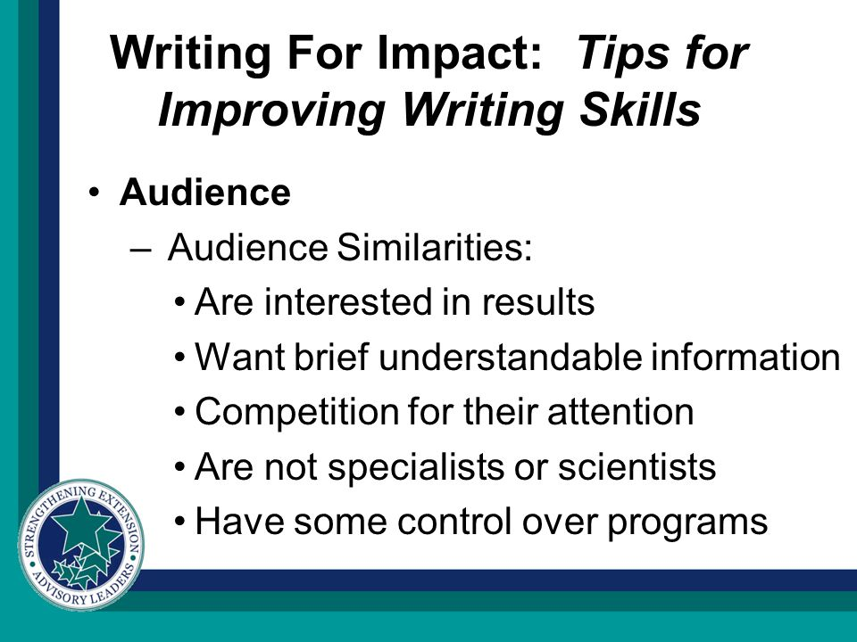 Writing For Impact: Tips for Improving Writing Skills Audience – Audience Similarities: Are interested in results Want brief understandable information Competition for their attention Are not specialists or scientists Have some control over programs