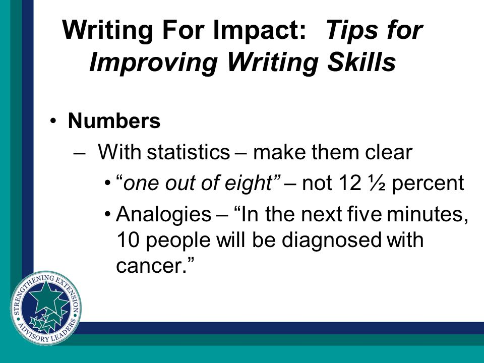Writing For Impact: Tips for Improving Writing Skills Numbers –With statistics – make them clear one out of eight – not 12 ½ percent Analogies – In the next five minutes, 10 people will be diagnosed with cancer.