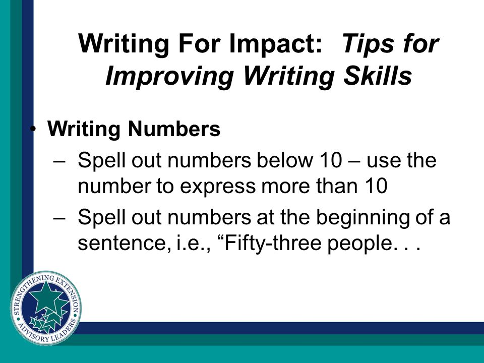 Writing For Impact: Tips for Improving Writing Skills Writing Numbers –Spell out numbers below 10 – use the number to express more than 10 –Spell out numbers at the beginning of a sentence, i.e., Fifty-three people...