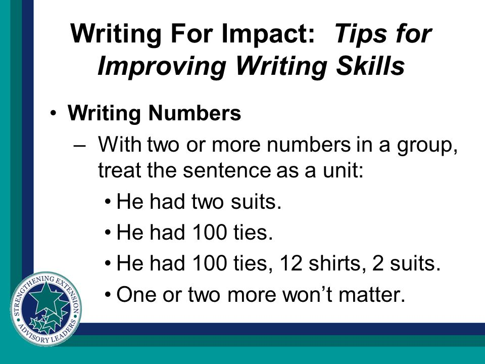 Writing For Impact: Tips for Improving Writing Skills Writing Numbers –With two or more numbers in a group, treat the sentence as a unit: He had two suits.