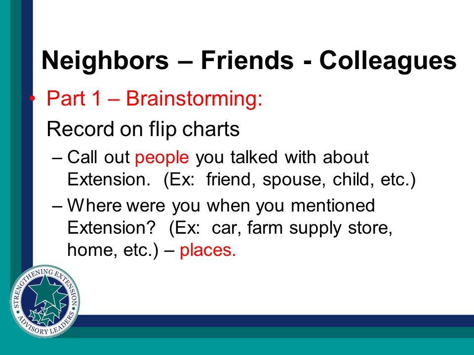 Neighbors – Friends - Colleagues Part 1 – Brainstorming: Record on flip charts –Call out people you talked with about Extension.
