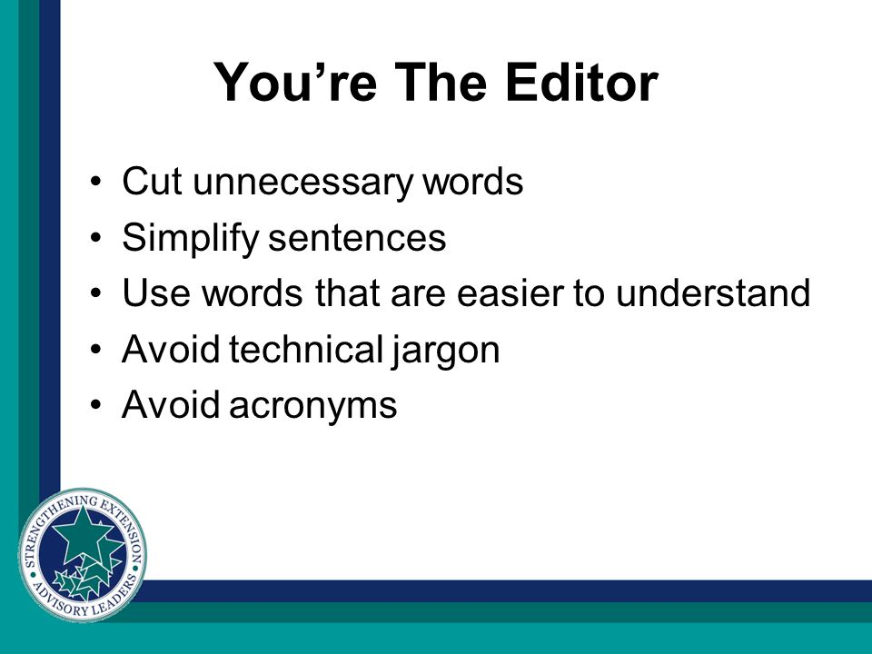 You're The Editor Cut unnecessary words Simplify sentences Use words that are easier to understand Avoid technical jargon Avoid acronyms