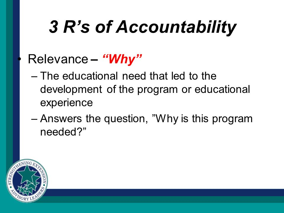 3 R's of Accountability Relevance – Why –The educational need that led to the development of the program or educational experience –Answers the question, Why is this program needed