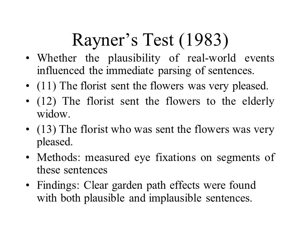Rayner's Test (1983) Whether the plausibility of real-world events influenced the immediate parsing of sentences. (11) The florist sent the flowers wa