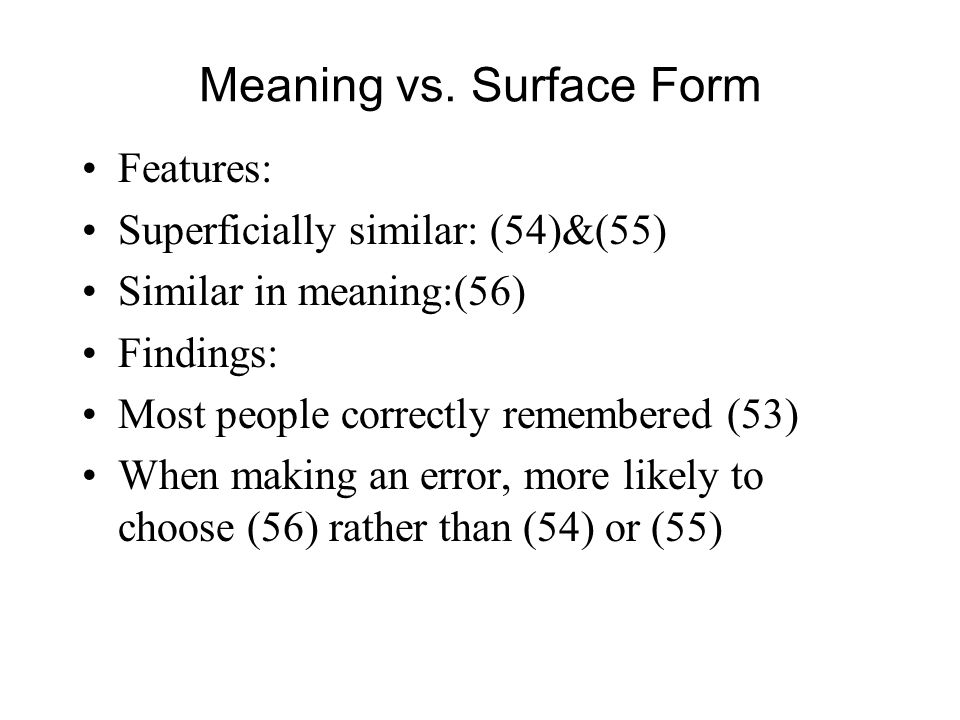 Meaning vs. Surface Form Features: Superficially similar: (54)&(55) Similar in meaning:(56) Findings: Most people correctly remembered (53) When makin