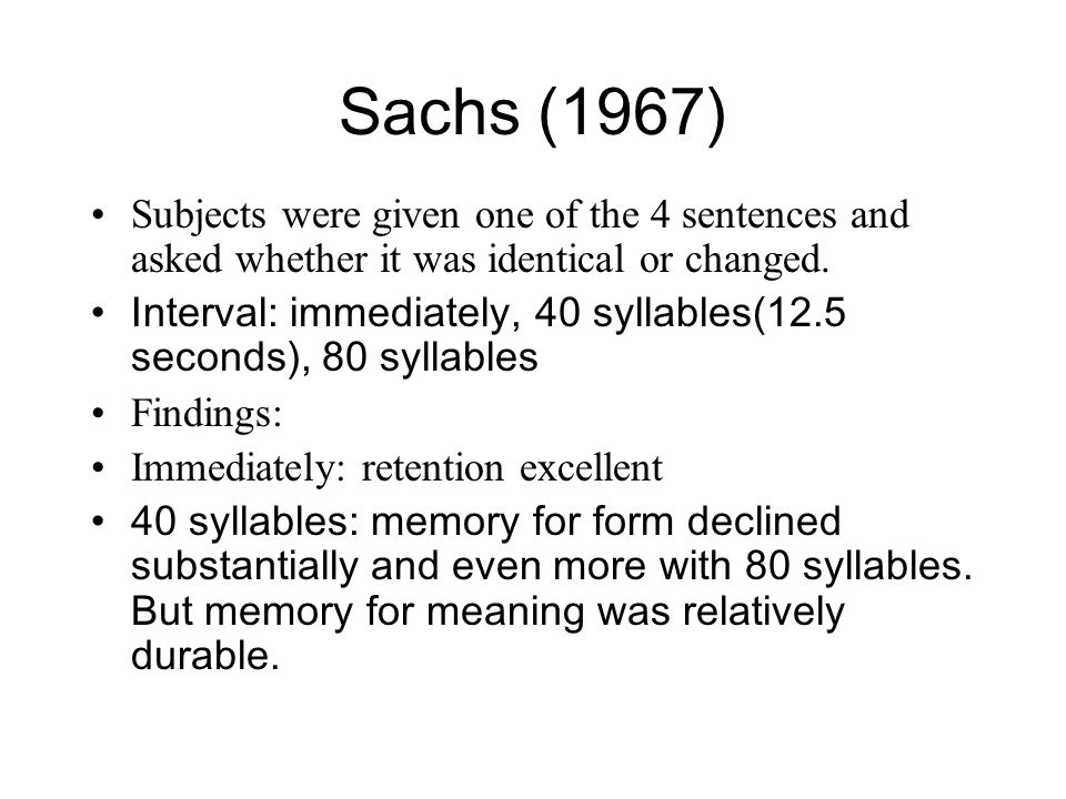 Sachs (1967) Subjects were given one of the 4 sentences and asked whether it was identical or changed. Interval: immediately, 40 syllables(12.5 second