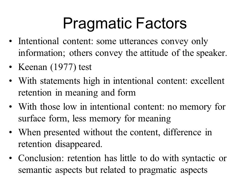 Pragmatic Factors Intentional content: some utterances convey only information; others convey the attitude of the speaker. Keenan (1977) test With sta