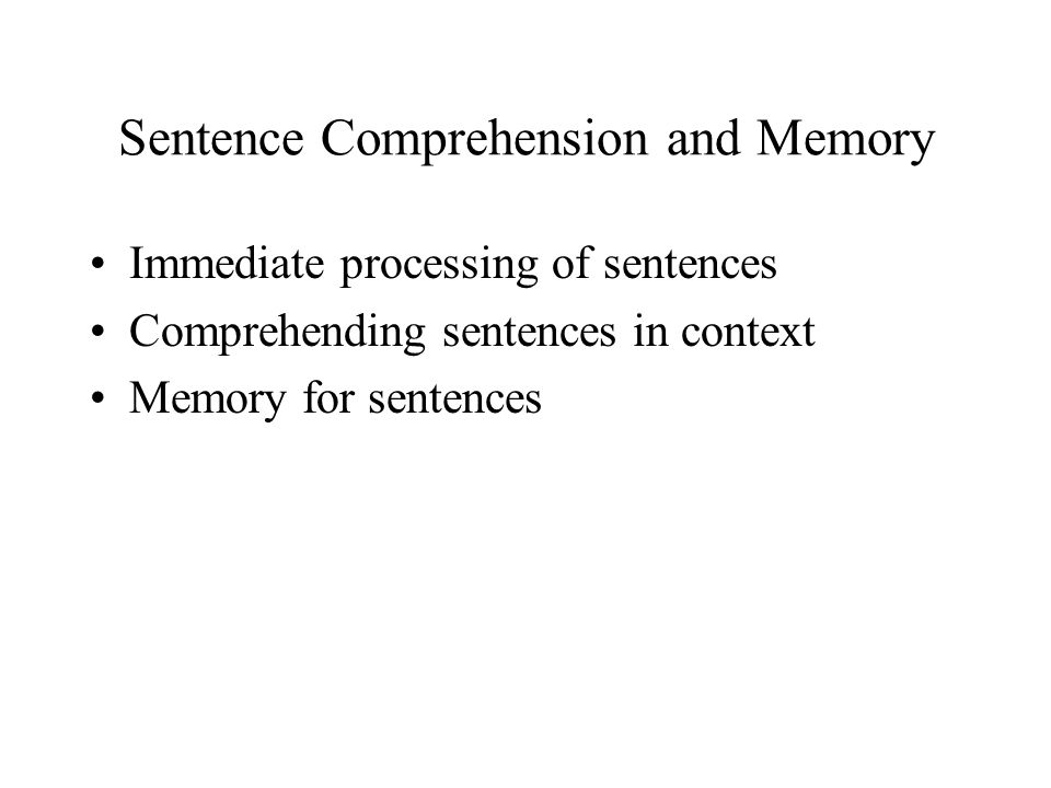 Sentence Comprehension and Memory Immediate processing of sentences Comprehending sentences in context Memory for sentences