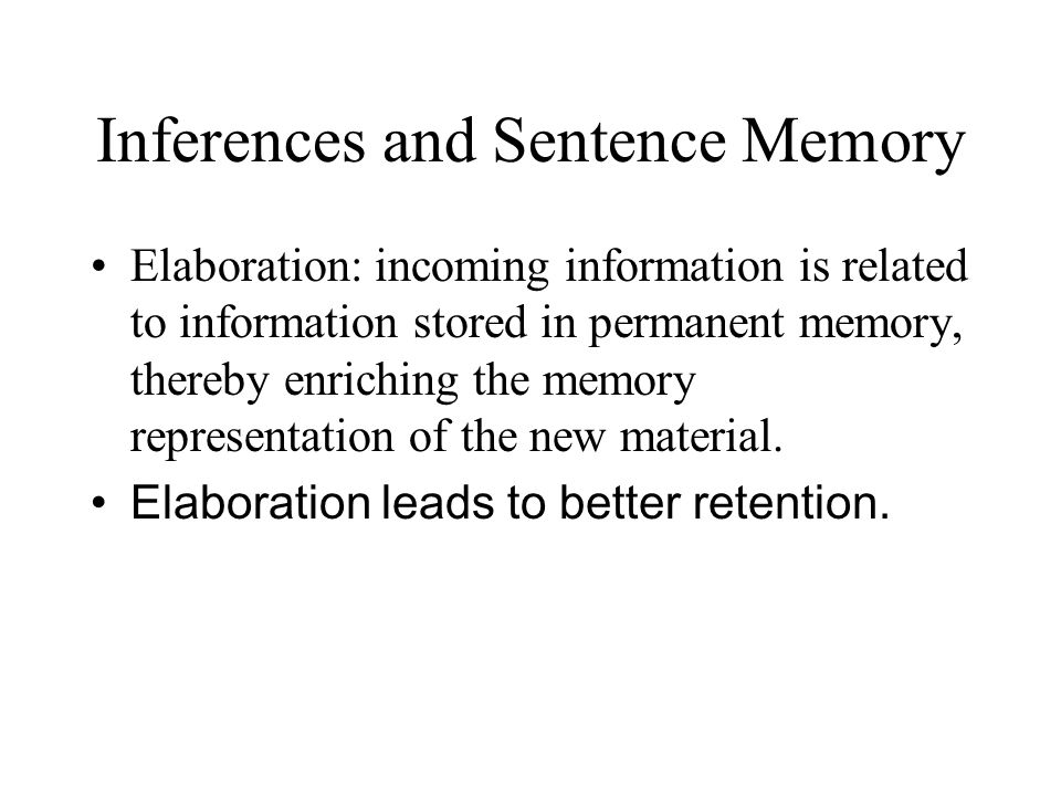 Inferences and Sentence Memory Elaboration: incoming information is related to information stored in permanent memory, thereby enriching the memory re