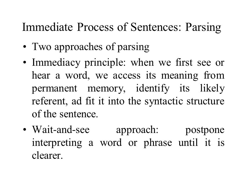 Immediate Process of Sentences: Parsing Two approaches of parsing Immediacy principle: when we first see or hear a word, we access its meaning from pe