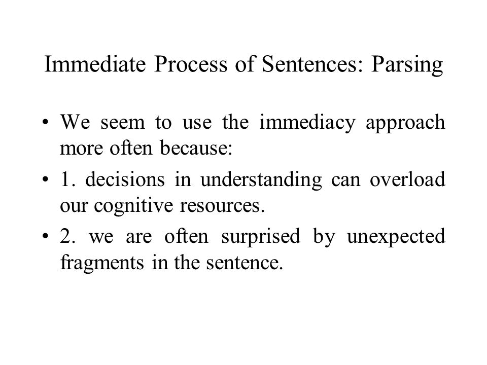 Immediate Process of Sentences: Parsing We seem to use the immediacy approach more often because: 1. decisions in understanding can overload our cogni