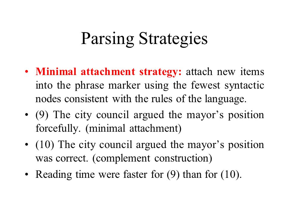 Parsing Strategies Minimal attachment strategy: attach new items into the phrase marker using the fewest syntactic nodes consistent with the rules of
