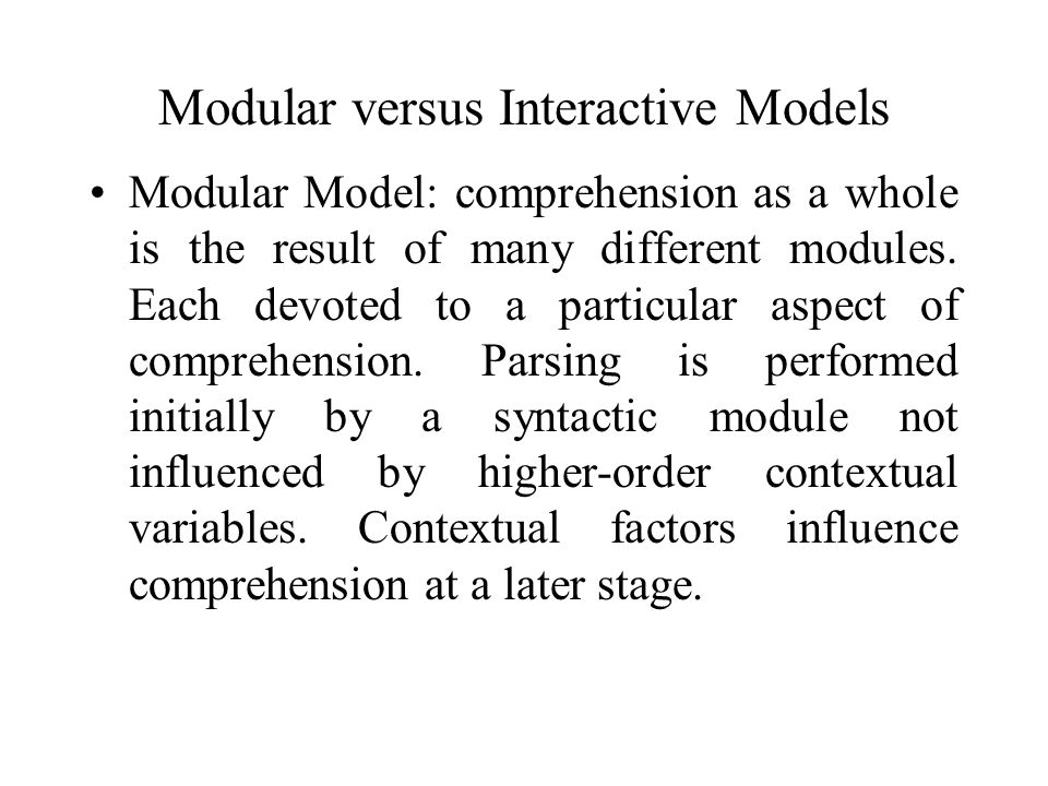 Modular versus Interactive Models Interactive model: syntax and semantics interact during the comprehension process.
