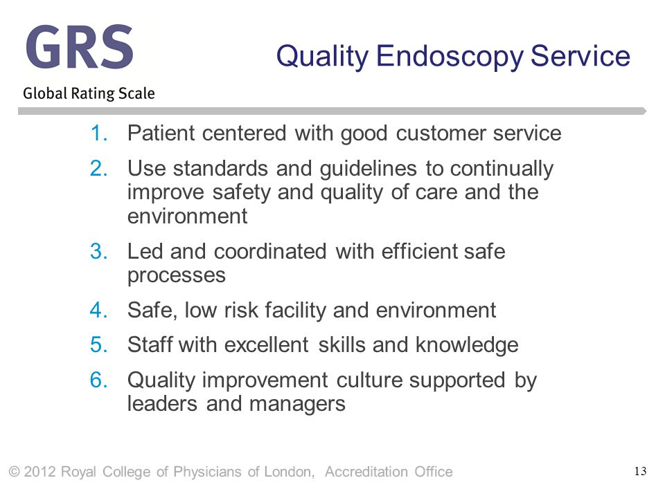 13 Quality Endoscopy Service 1.Patient centered with good customer service 2.Use standards and guidelines to continually improve safety and quality of care and the environment 3.Led and coordinated with efficient safe processes 4.Safe, low risk facility and environment 5.Staff with excellent skills and knowledge 6.Quality improvement culture supported by leaders and managers