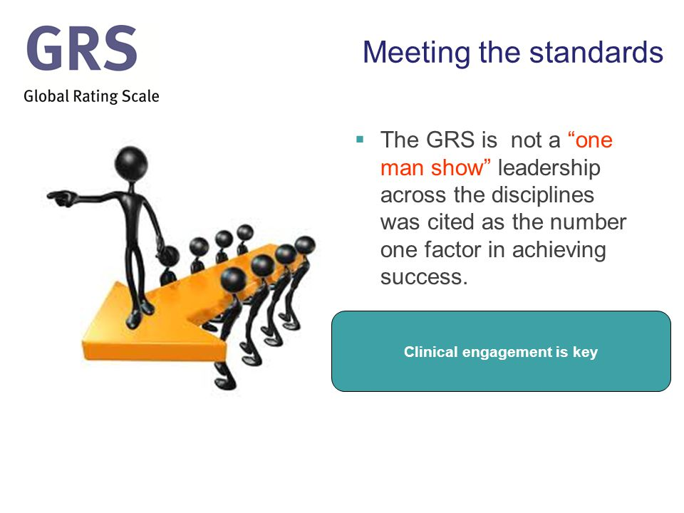 Meeting the standards  The GRS is not a one man show leadership across the disciplines was cited as the number one factor in achieving success.