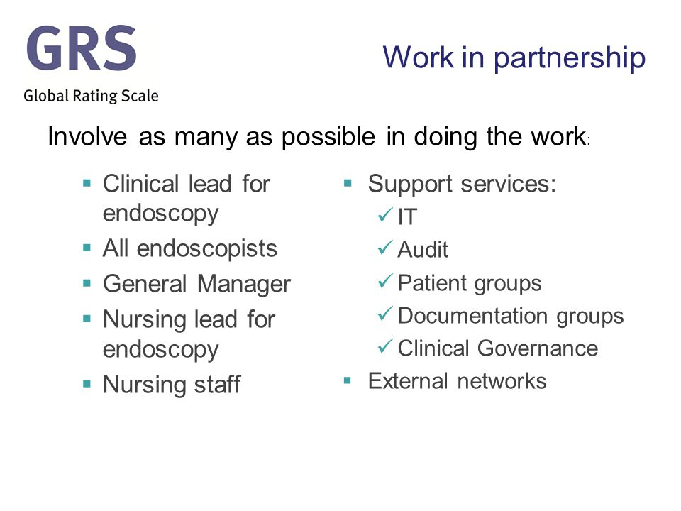 Work in partnership  Clinical lead for endoscopy  All endoscopists  General Manager  Nursing lead for endoscopy  Nursing staff  Support services: IT Audit Patient groups Documentation groups Clinical Governance  External networks Involve as many as possible in doing the work :