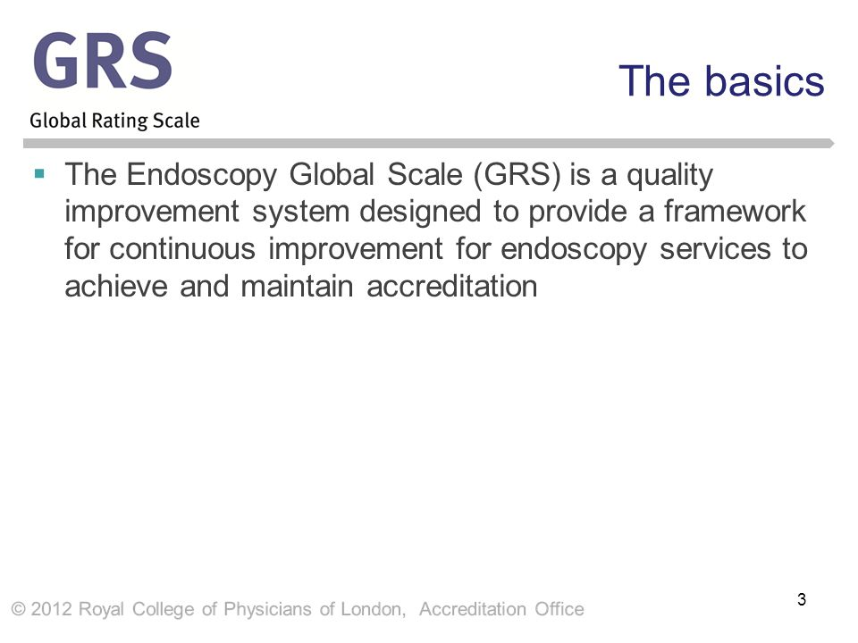 The basics  The Endoscopy Global Scale (GRS) is a quality improvement system designed to provide a framework for continuous improvement for endoscopy services to achieve and maintain accreditation 3