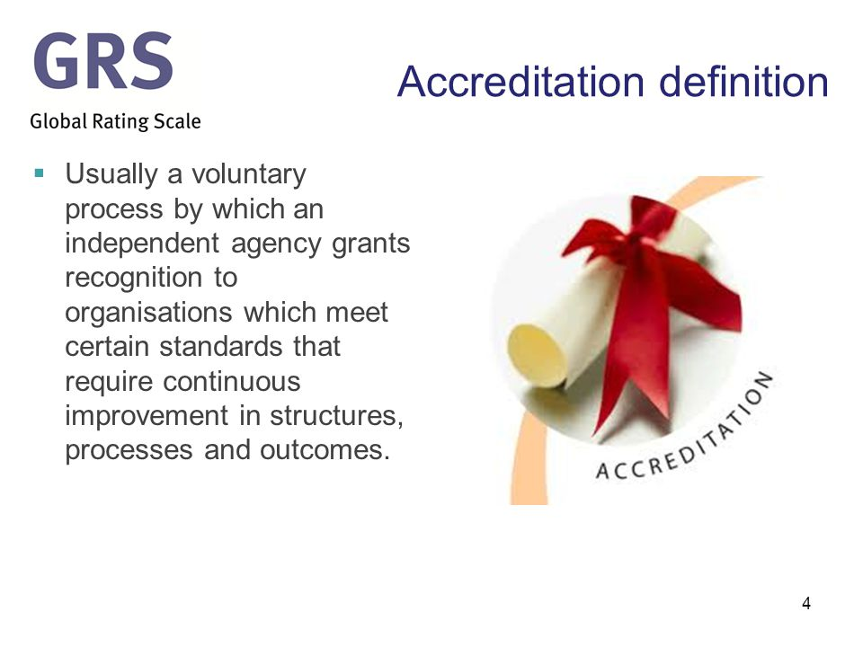 Accreditation definition  Usually a voluntary process by which an independent agency grants recognition to organisations which meet certain standards that require continuous improvement in structures, processes and outcomes.
