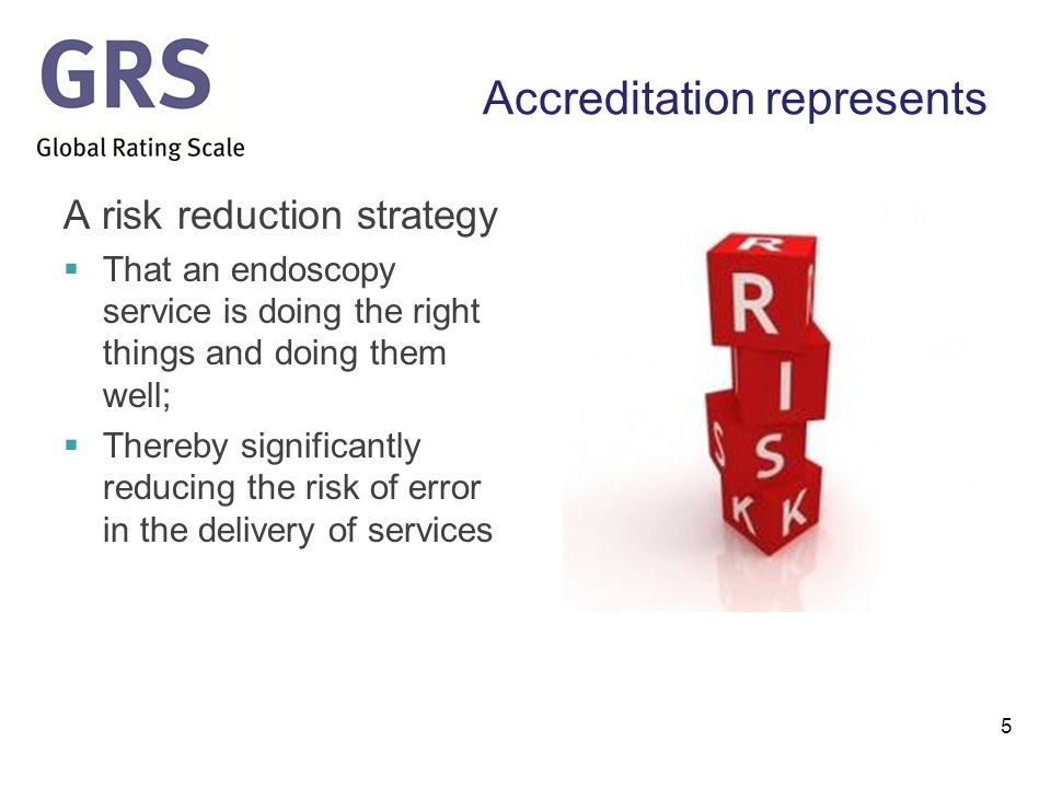 Accreditation represents A risk reduction strategy  That an endoscopy service is doing the right things and doing them well;  Thereby significantly reducing the risk of error in the delivery of services 5