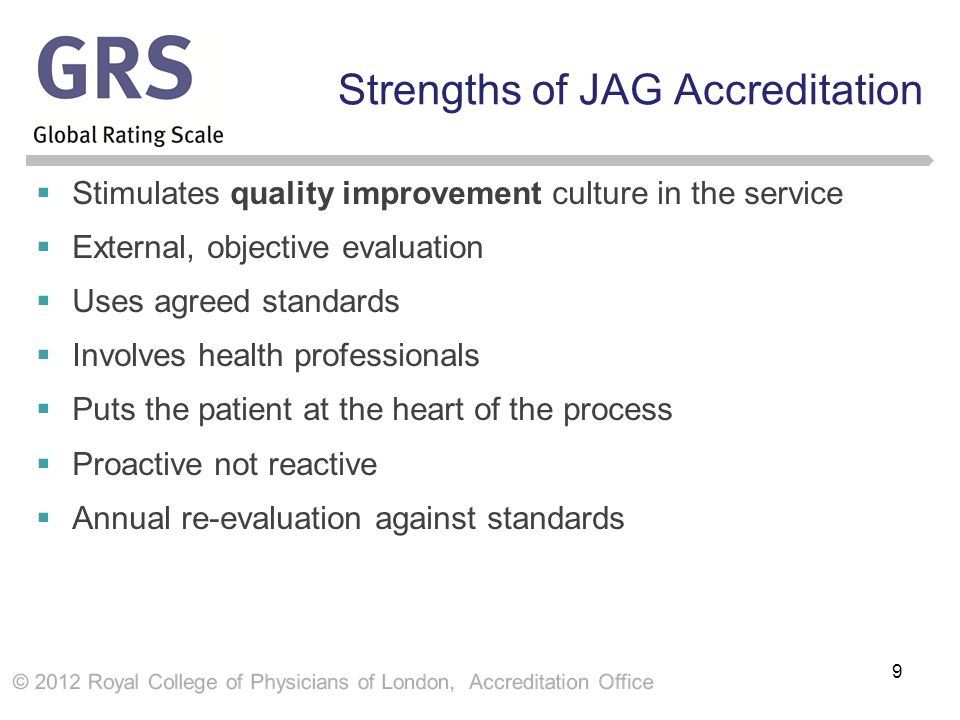 Strengths of JAG Accreditation  Stimulates quality improvement culture in the service  External, objective evaluation  Uses agreed standards  Involves health professionals  Puts the patient at the heart of the process  Proactive not reactive  Annual re-evaluation against standards 9