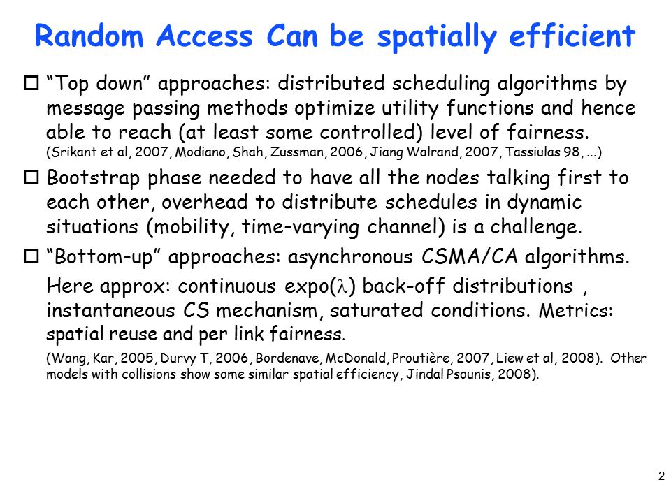2 Random Access Can be spatially efficient o Top down approaches: distributed scheduling algorithms by message passing methods optimize utility functions and hence able to reach (at least some controlled) level of fairness.
