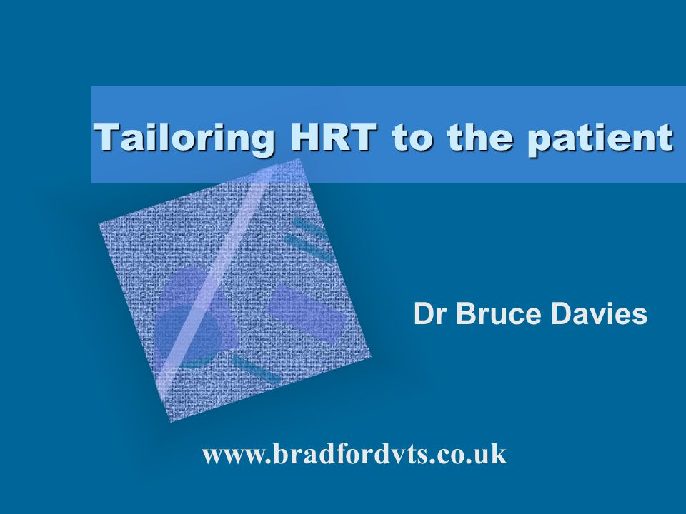 Tailoring HRT to the patient Dr Bruce Davies To insert your company logo on this slide From the Insert Menu Select Picture Locate your logo file Click OK To resize the logo Click anywhere inside the logo.
