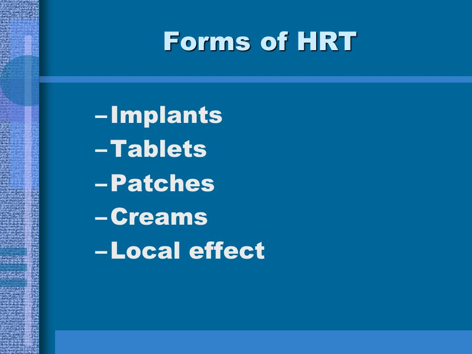 Forms of HRT –Implants –Tablets –Patches –Creams –Local effect