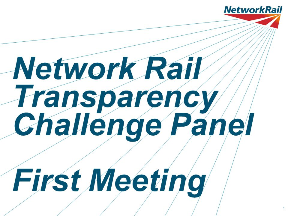 Agenda 15.00Welcome & Introductions 15.10Background to transparency at Network Rail 15.30Panel terms of reference 15.45Our transparency programme so far 16.00Perceptions of Network Rail's transparency 16.15Challenging our transparency strategy 16.55Next meeting & any other business