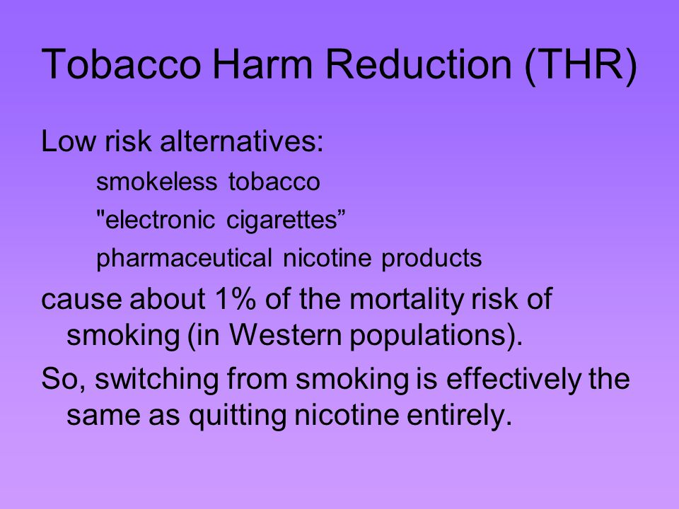 Tobacco Harm Reduction (THR) Low risk alternatives: smokeless tobacco electronic cigarettes pharmaceutical nicotine products cause about 1% of the mortality risk of smoking (in Western populations).