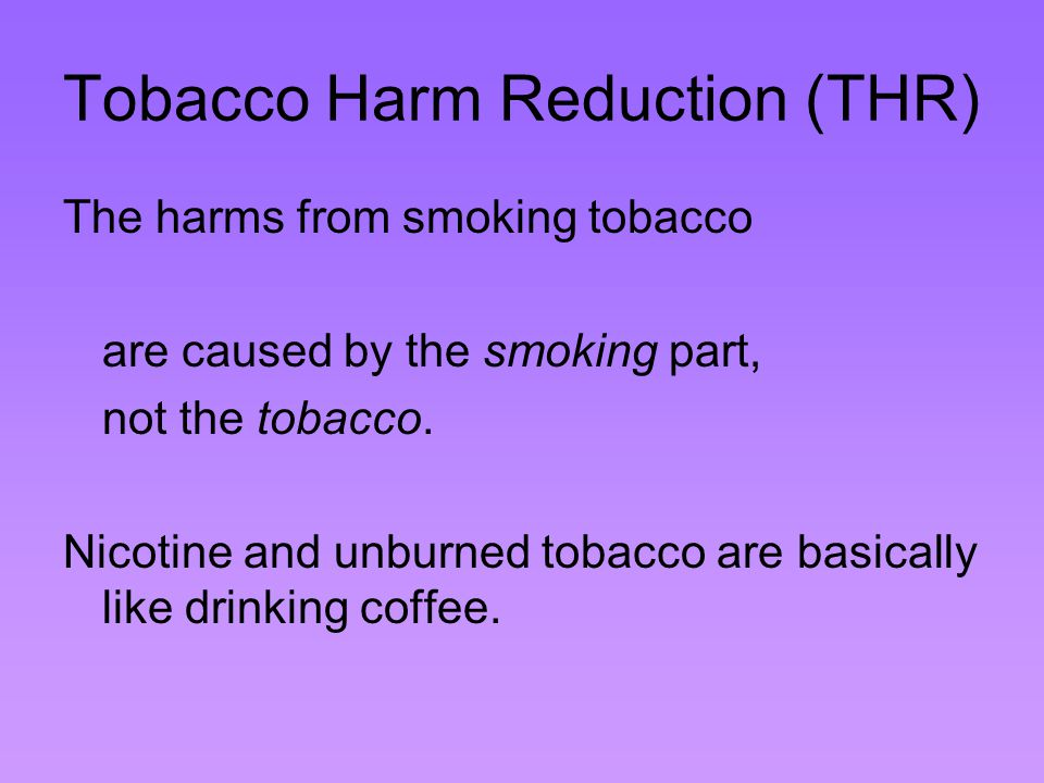 Tobacco Harm Reduction (THR) The harms from smoking tobacco are caused by the smoking part, not the tobacco.