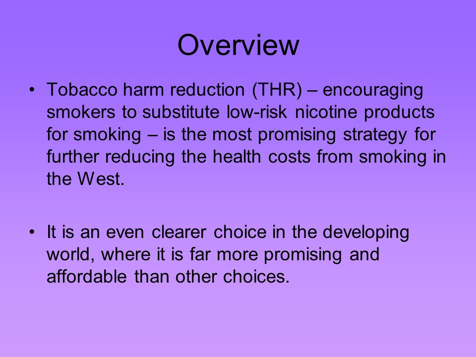Overview Tobacco harm reduction (THR) – encouraging smokers to substitute low-risk nicotine products for smoking – is the most promising strategy for further reducing the health costs from smoking in the West.